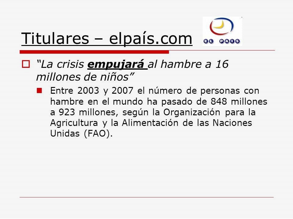 Titulares – elpaís.com La crisis empujará al hambre a 16 millones de niños Entre 2003 y 2007 el número de personas con hambre en el mundo ha pasado de