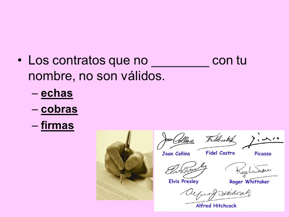 Los contratos que no ________ con tu nombre, no son válidos. –echas –cobras –firmas