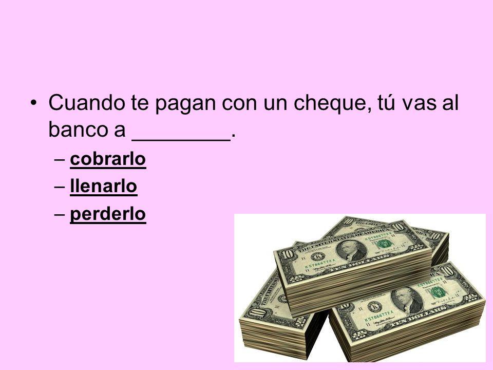 Cuando te pagan con un cheque, tú vas al banco a ________. –cobrarlo –llenarlo –perderlo