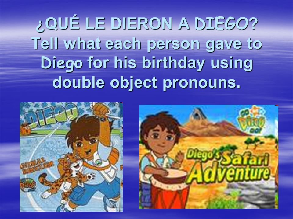¿QUÉ LE DIERON A DIEGO ? Tell what each person gave to Diego for his birthday using double object pronouns.