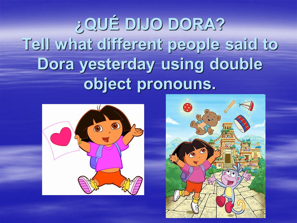¿QUÉ DIJO DORA? Tell what different people said to Dora yesterday using double object pronouns.