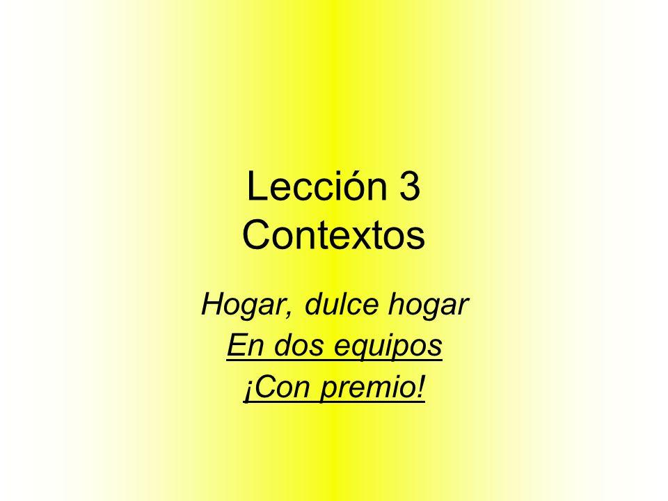 Lección 3 Contextos Hogar, dulce hogar En dos equipos ¡Con premio!