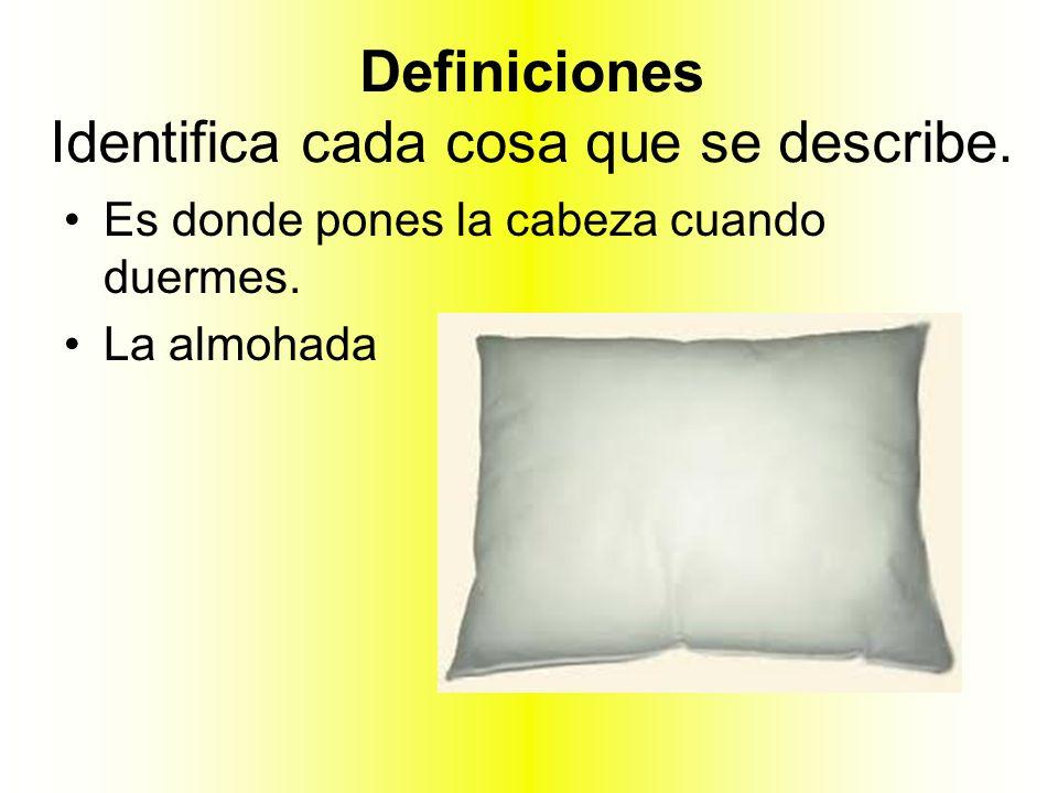 Definiciones Identifica cada cosa que se describe. Es donde pones la cabeza cuando duermes. La almohada
