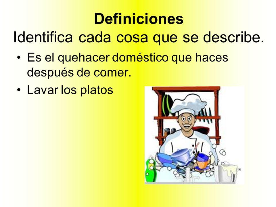 Definiciones Identifica cada cosa que se describe. Es el quehacer doméstico que haces después de comer. Lavar los platos