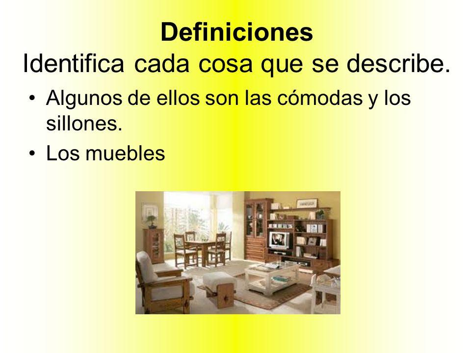 Definiciones Identifica cada cosa que se describe. Algunos de ellos son las cómodas y los sillones. Los muebles