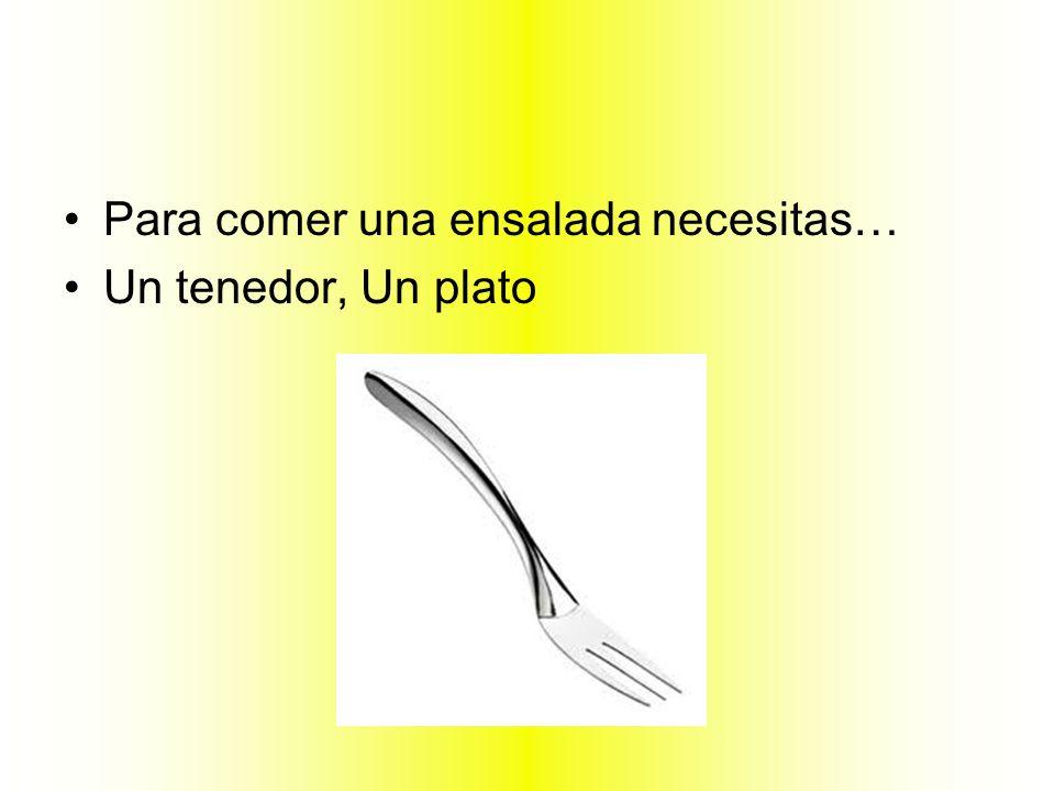 Para comer una ensalada necesitas… Un tenedor, Un plato