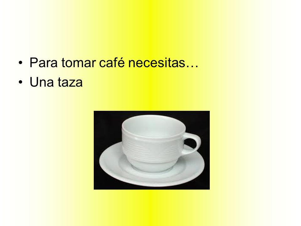Para tomar café necesitas… Una taza