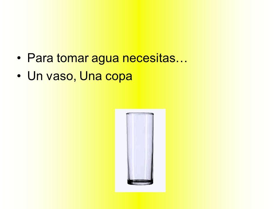 Para tomar agua necesitas… Un vaso, Una copa