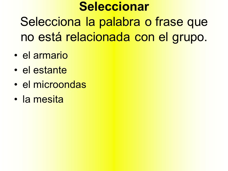 Seleccionar Selecciona la palabra o frase que no está relacionada con el grupo. el armario el estante el microondas la mesita