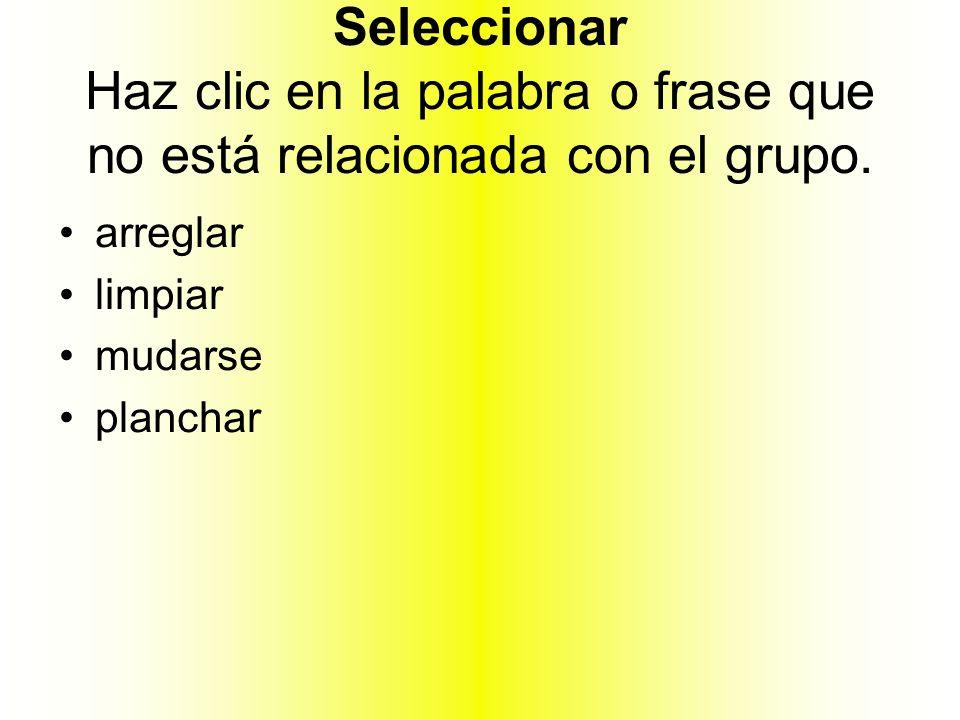 Seleccionar Haz clic en la palabra o frase que no está relacionada con el grupo. arreglar limpiar mudarse planchar