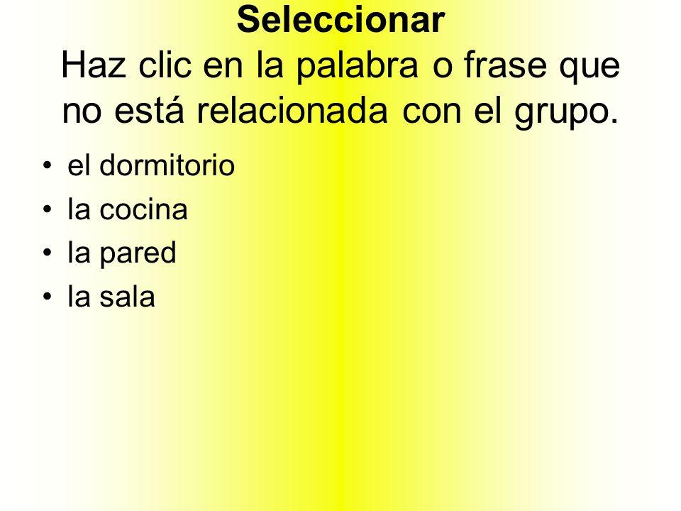 Seleccionar Haz clic en la palabra o frase que no está relacionada con el grupo. el dormitorio la cocina la pared la sala