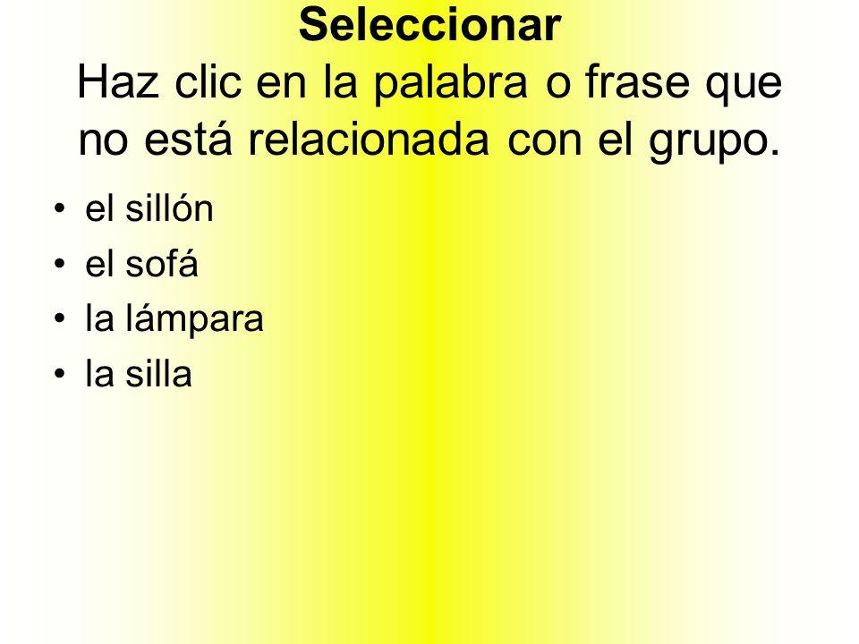Seleccionar Haz clic en la palabra o frase que no está relacionada con el grupo. el sillón el sofá la lámpara la silla