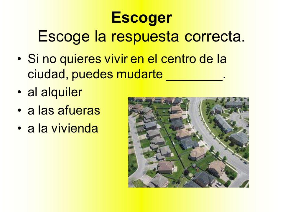 Escoger Escoge la respuesta correcta. Si no quieres vivir en el centro de la ciudad, puedes mudarte ________. al alquiler a las afueras a la vivienda