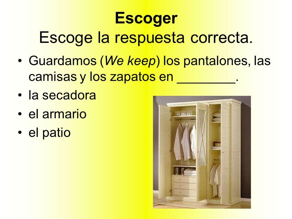 Escoger Escoge la respuesta correcta. Guardamos (We keep) los pantalones, las camisas y los zapatos en ________. la secadora el armario el patio