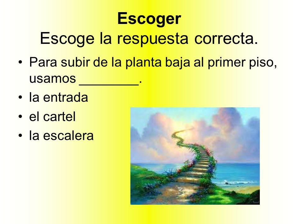 Escoger Escoge la respuesta correcta. Para subir de la planta baja al primer piso, usamos ________. la entrada el cartel la escalera