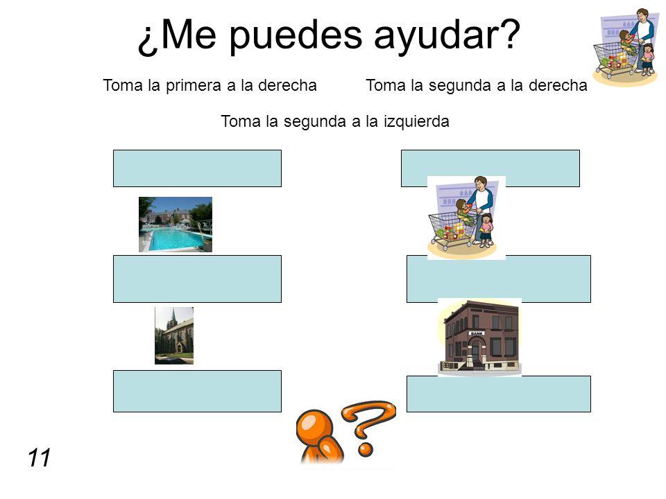 ¿Me puedes ayudar? Toma la primera a la derecha Toma la segunda a la derecha Toma la segunda a la izquierda 11