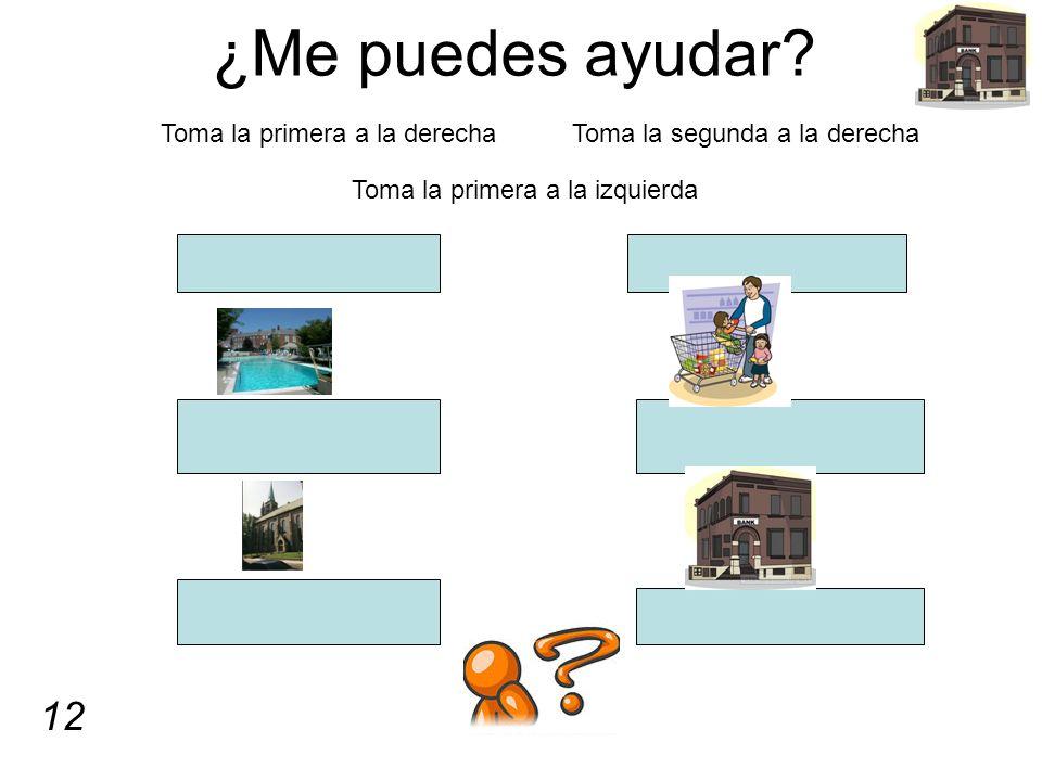 ¿Me puedes ayudar? Toma la primera a la derecha Toma la segunda a la derecha Toma la primera a la izquierda 12