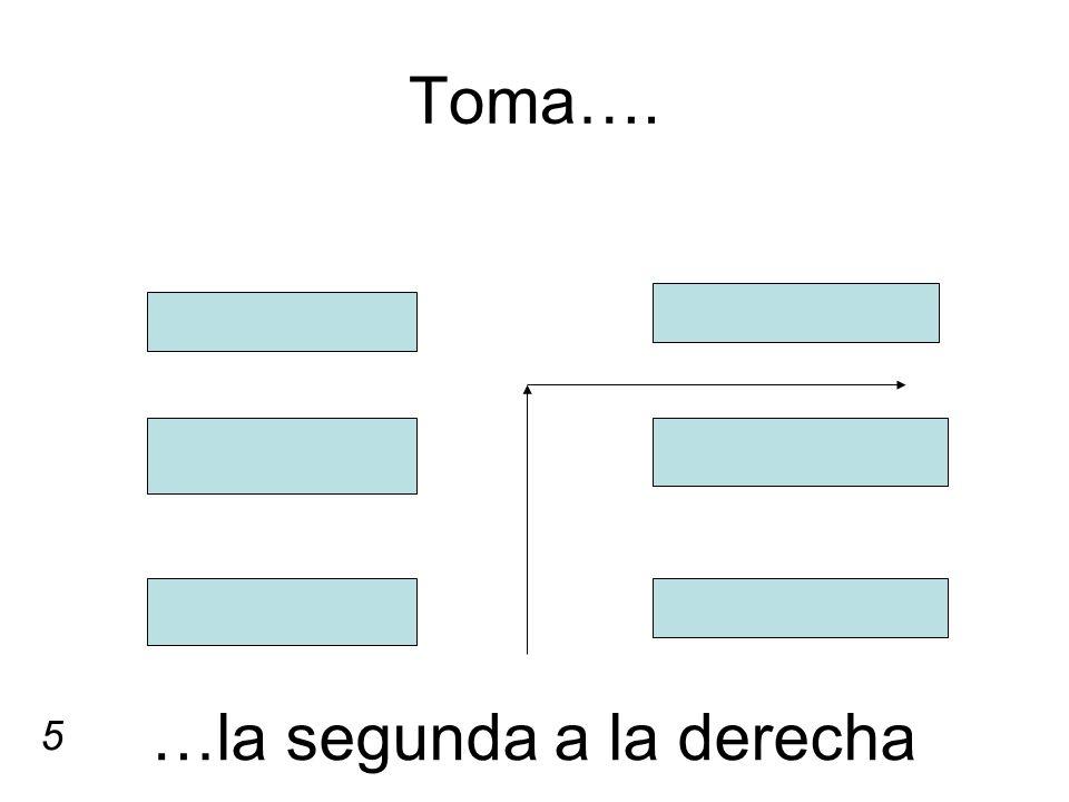 Toma…. …la segunda a la derecha 5