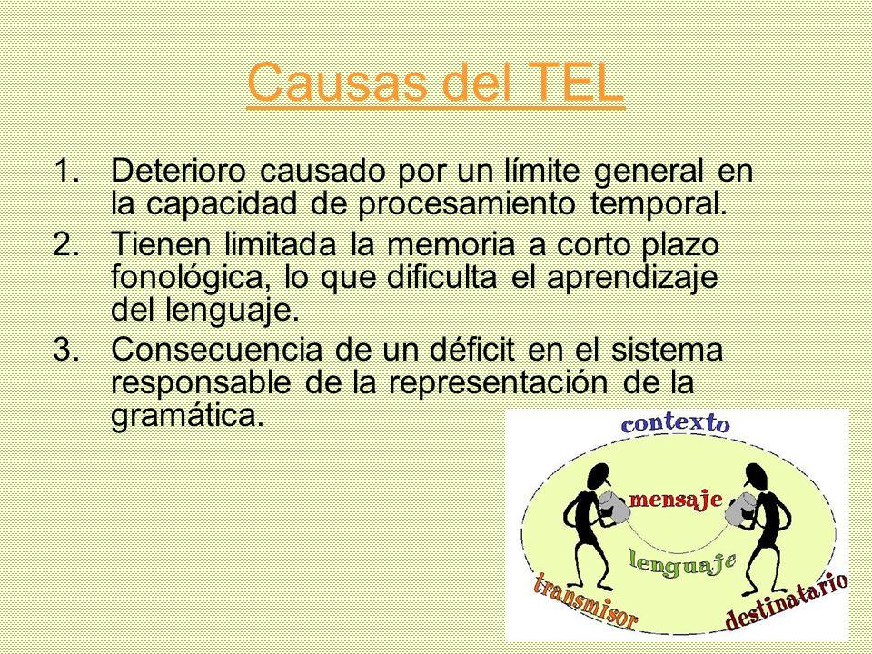 Causas del TEL 1.Deterioro causado por un límite general en la capacidad de procesamiento temporal. 2.Tienen limitada la memoria a corto plazo fonológ