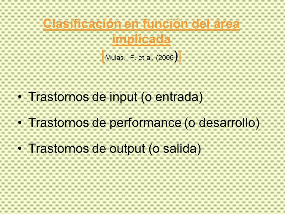 Clasificación en función del área implicada [ Mulas, F. et al, (2006 )] Trastornos de input (o entrada) Trastornos de performance (o desarrollo) Trast