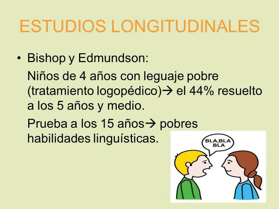 ESTUDIOS LONGITUDINALES Bishop y Edmundson: Niños de 4 años con leguaje pobre (tratamiento logopédico) el 44% resuelto a los 5 años y medio. Prueba a