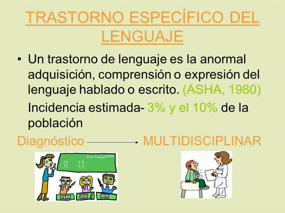 TRASTORNO ESPECÍFICO DEL LENGUAJE Un trastorno de lenguaje es la anormal adquisición, comprensión o expresión del lenguaje hablado o escrito. (ASHA, 1