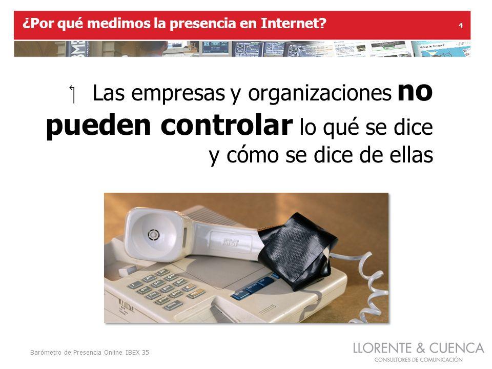 Barómetro de Presencia Online IBEX 35 4 Las empresas y organizaciones no pueden controlar lo qué se dice y cómo se dice de ellas ¿Por qué medimos la presencia en Internet