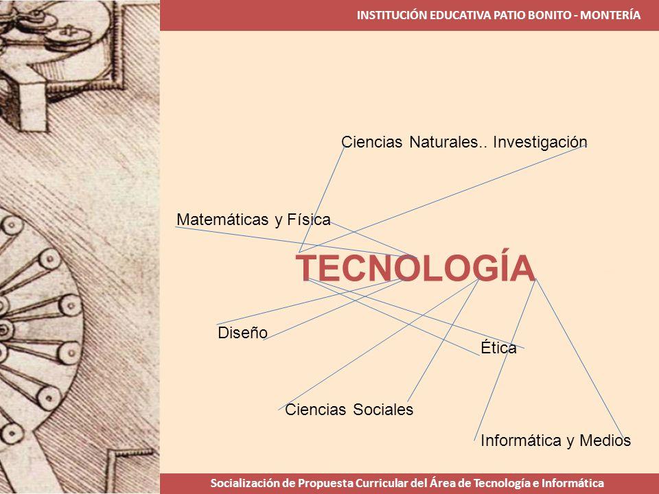 INSTITUCIÓN EDUCATIVA PATIO BONITO - MONTERÍA Socialización de Propuesta Curricular del Área de Tecnología e Informática TECNOLOGÍA Ciencias Naturales