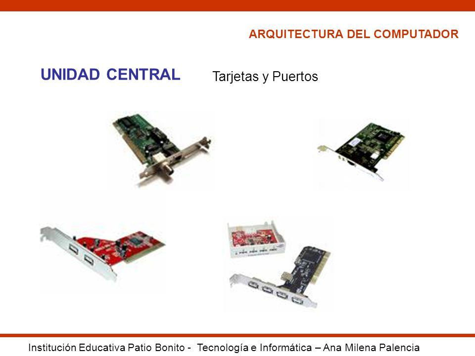 ARQUITECTURA DEL COMPUTADOR Institución Educativa Patio Bonito - Tecnología e Informática – Ana Milena Palencia UNIDAD CENTRAL Tarjetas y Puertos
