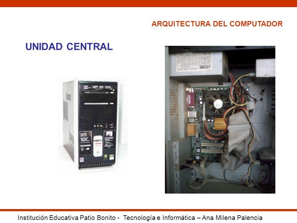 ARQUITECTURA DEL COMPUTADOR Institución Educativa Patio Bonito - Tecnología e Informática – Ana Milena Palencia UNIDAD CENTRAL