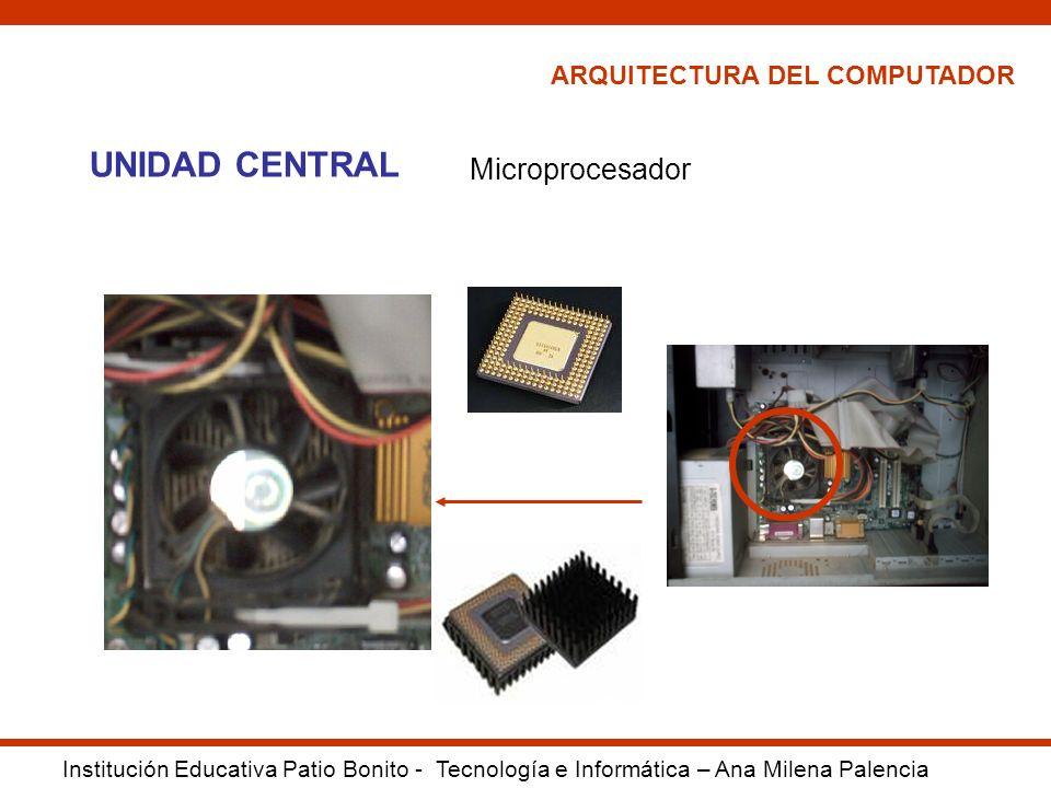 ARQUITECTURA DEL COMPUTADOR Institución Educativa Patio Bonito - Tecnología e Informática – Ana Milena Palencia UNIDAD CENTRAL Microprocesador