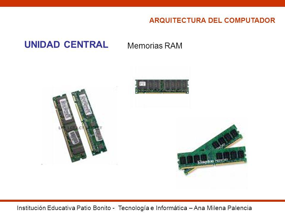 ARQUITECTURA DEL COMPUTADOR Institución Educativa Patio Bonito - Tecnología e Informática – Ana Milena Palencia UNIDAD CENTRAL Memorias RAM