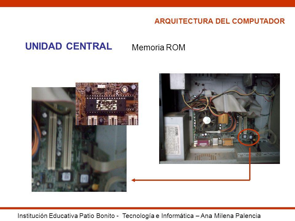 ARQUITECTURA DEL COMPUTADOR Institución Educativa Patio Bonito - Tecnología e Informática – Ana Milena Palencia UNIDAD CENTRAL Memoria ROM
