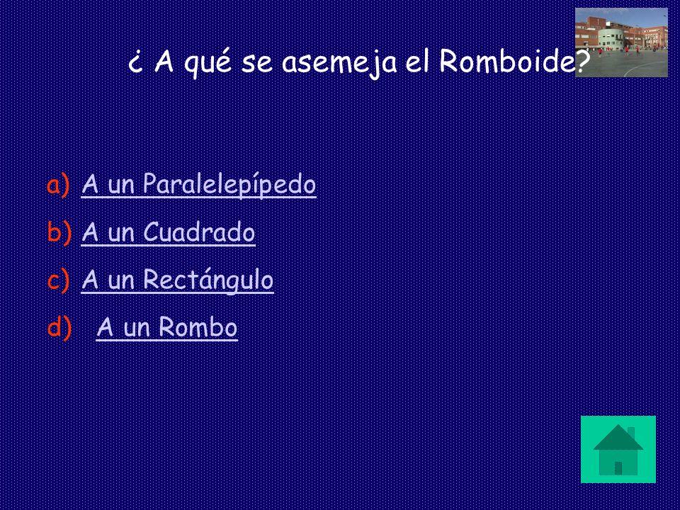 ¿ A qué se asemeja el Romboide? a)A un ParalelepípedoA un Paralelepípedo b)A un CuadradoA un Cuadrado c)A un RectánguloA un Rectángulo d) A un RomboA