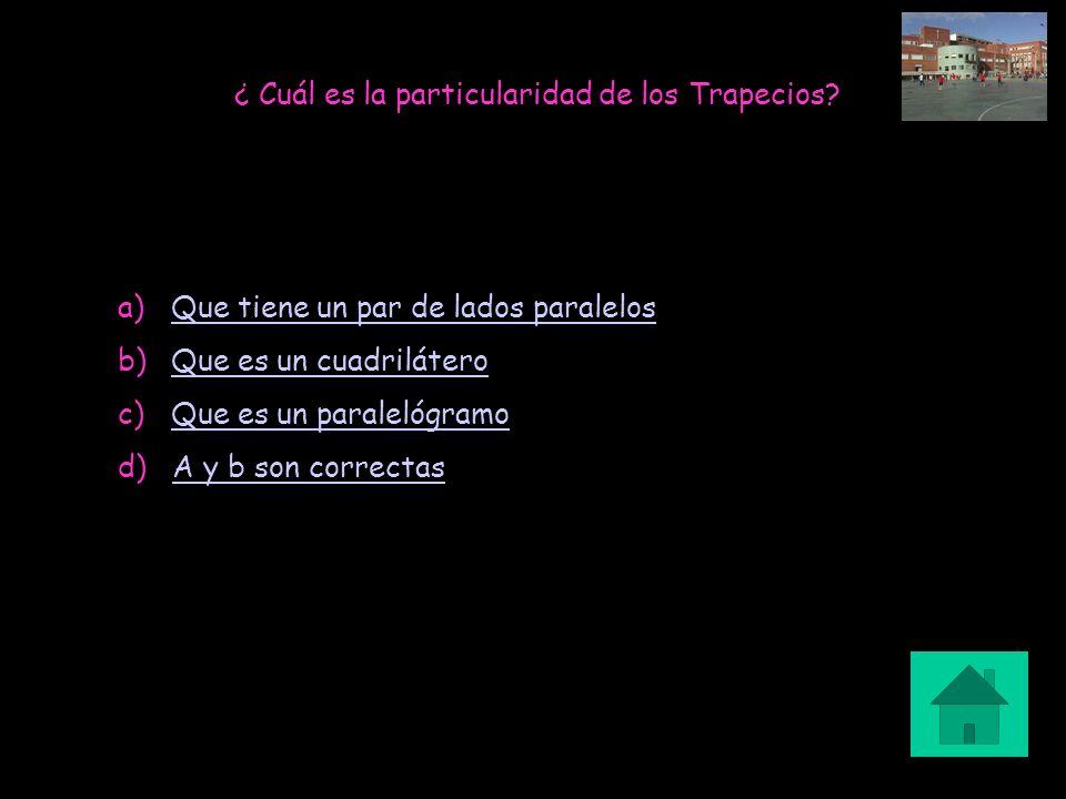 ¿ Cuál es la particularidad de los Trapecios? a)Que tiene un par de lados paralelosQue tiene un par de lados paralelos b)Que es un cuadriláteroQue es