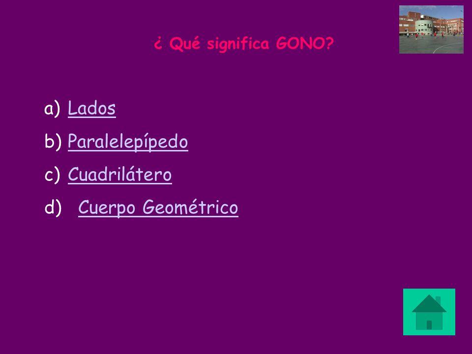 ¿ Qué significa GONO? a)LadosLados b)ParalelepípedoParalelepípedo c)CuadriláteroCuadrilátero d) Cuerpo GeométricoCuerpo Geométrico
