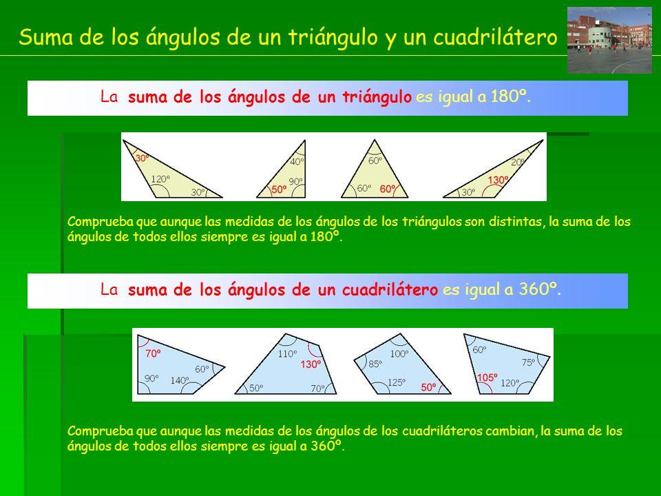 Suma de los ángulos de un triángulo y un cuadrilátero La suma de los ángulos de un triángulo es igual a 180º. Comprueba que aunque las medidas de los