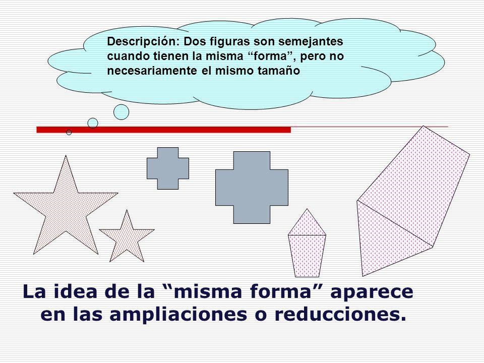 Descripción: Dos figuras son semejantes cuando tienen la misma forma, pero no necesariamente el mismo tamaño La idea de la misma forma aparece en las ampliaciones o reducciones.
