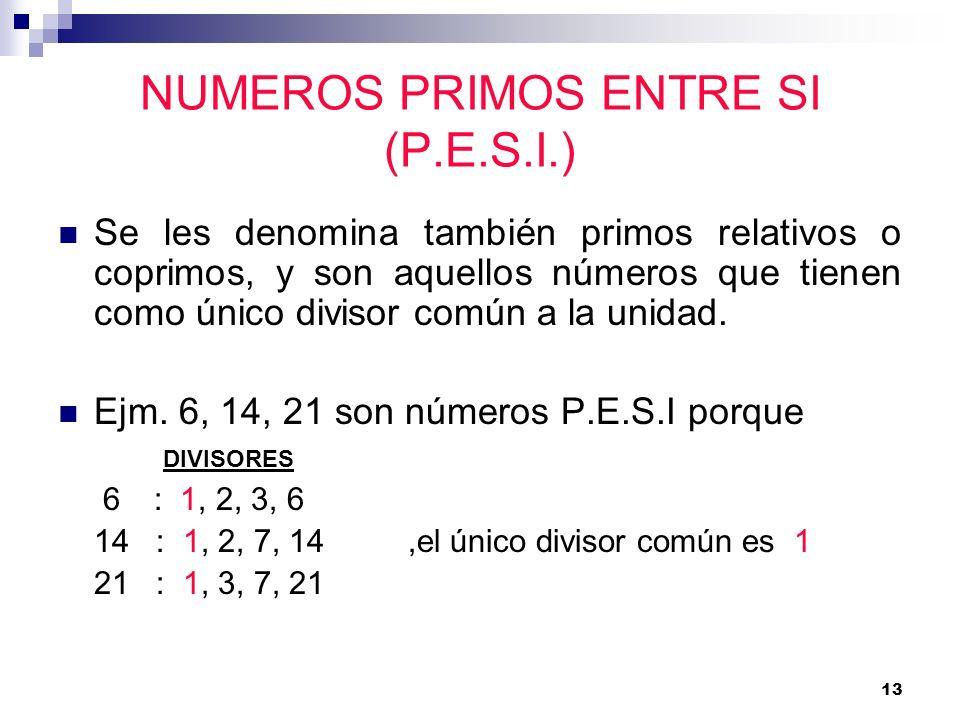 13 NUMEROS PRIMOS ENTRE SI (P.E.S.I.) Se les denomina también primos relativos o coprimos, y son aquellos números que tienen como único divisor común