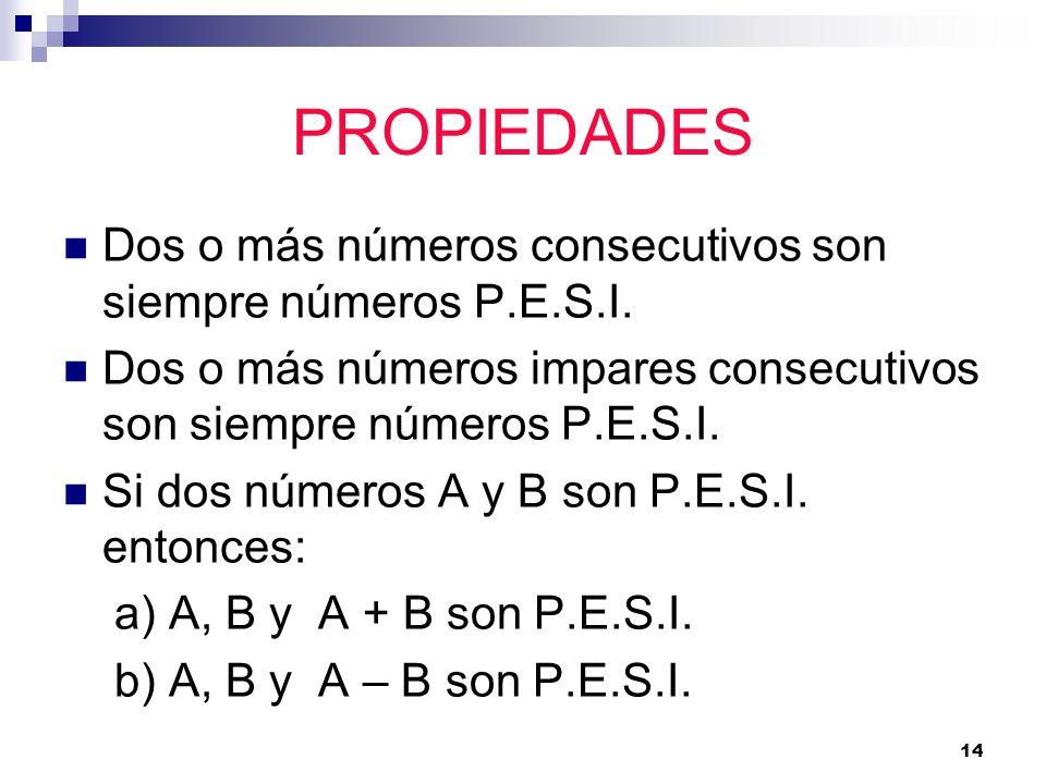 14 PROPIEDADES Dos o más números consecutivos son siempre números P.E.S.I. Dos o más números impares consecutivos son siempre números P.E.S.I. Si dos