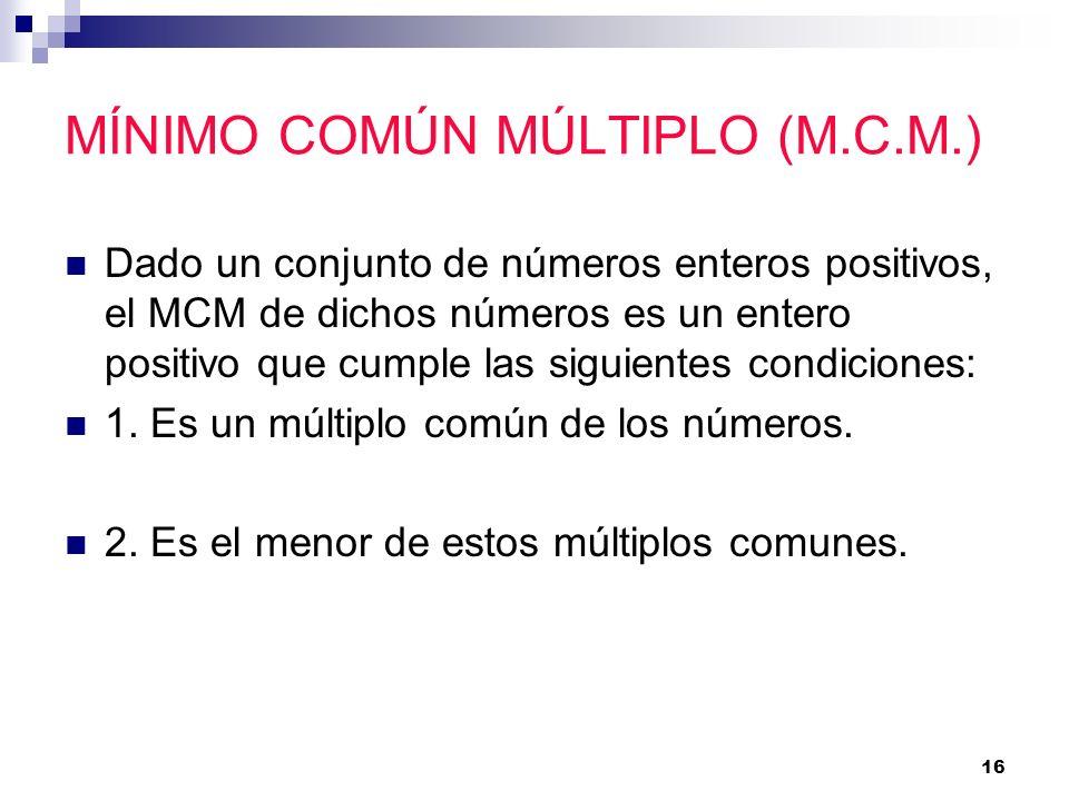 16 MÍNIMO COMÚN MÚLTIPLO (M.C.M.) Dado un conjunto de números enteros positivos, el MCM de dichos números es un entero positivo que cumple las siguien