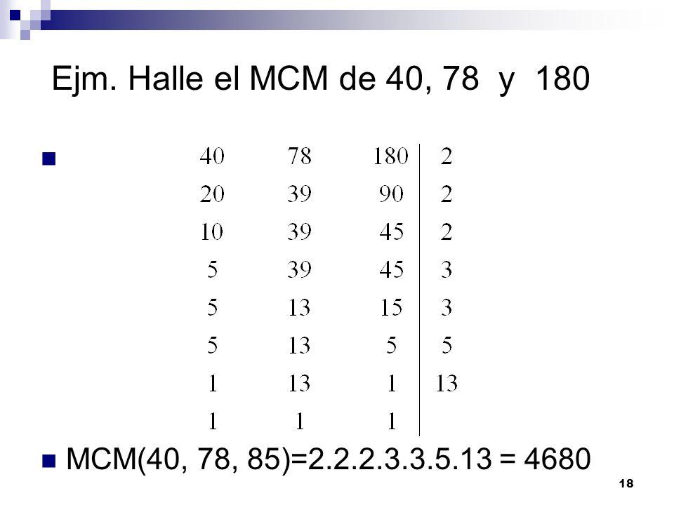 18 Ejm. Halle el MCM de 40, 78 y 180 MCM(40, 78, 85)=2.2.2.3.3.5.13 = 4680