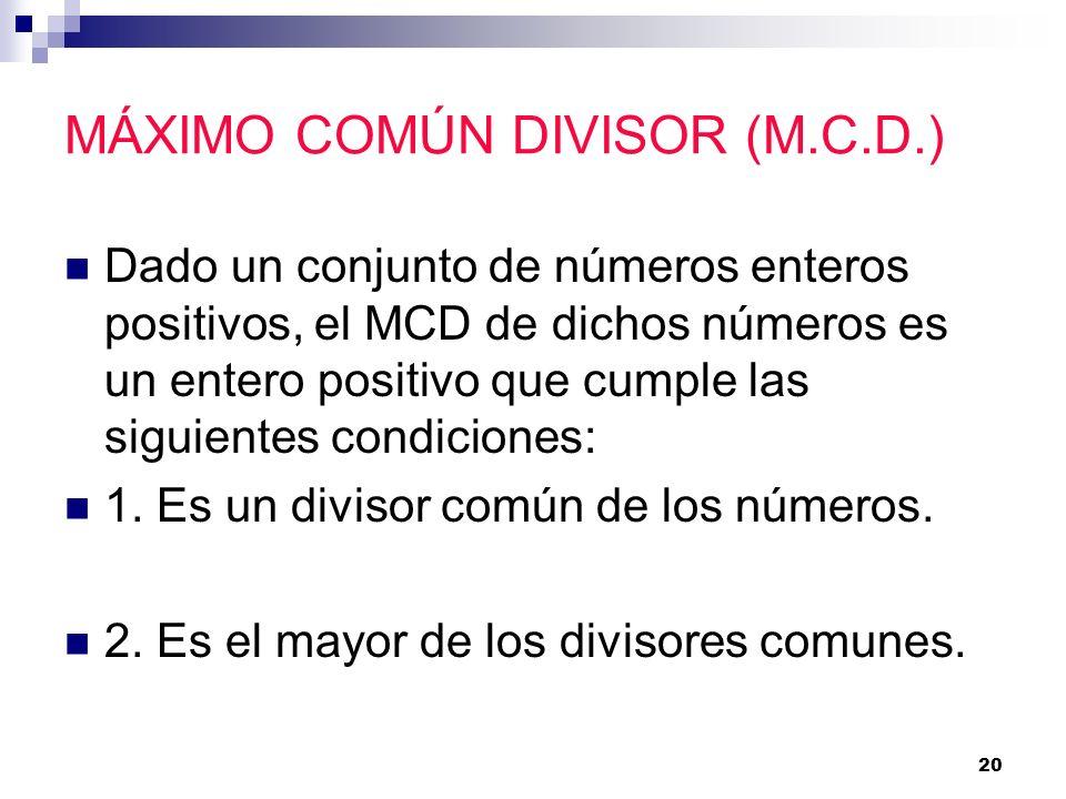 20 MÁXIMO COMÚN DIVISOR (M.C.D.) Dado un conjunto de números enteros positivos, el MCD de dichos números es un entero positivo que cumple las siguient