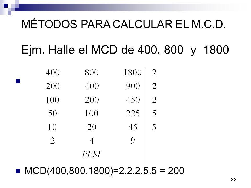 22 Ejm. Halle el MCD de 400, 800 y 1800 MCD(400,800,1800)=2.2.2.5.5 = 200 MÉTODOS PARA CALCULAR EL M.C.D.