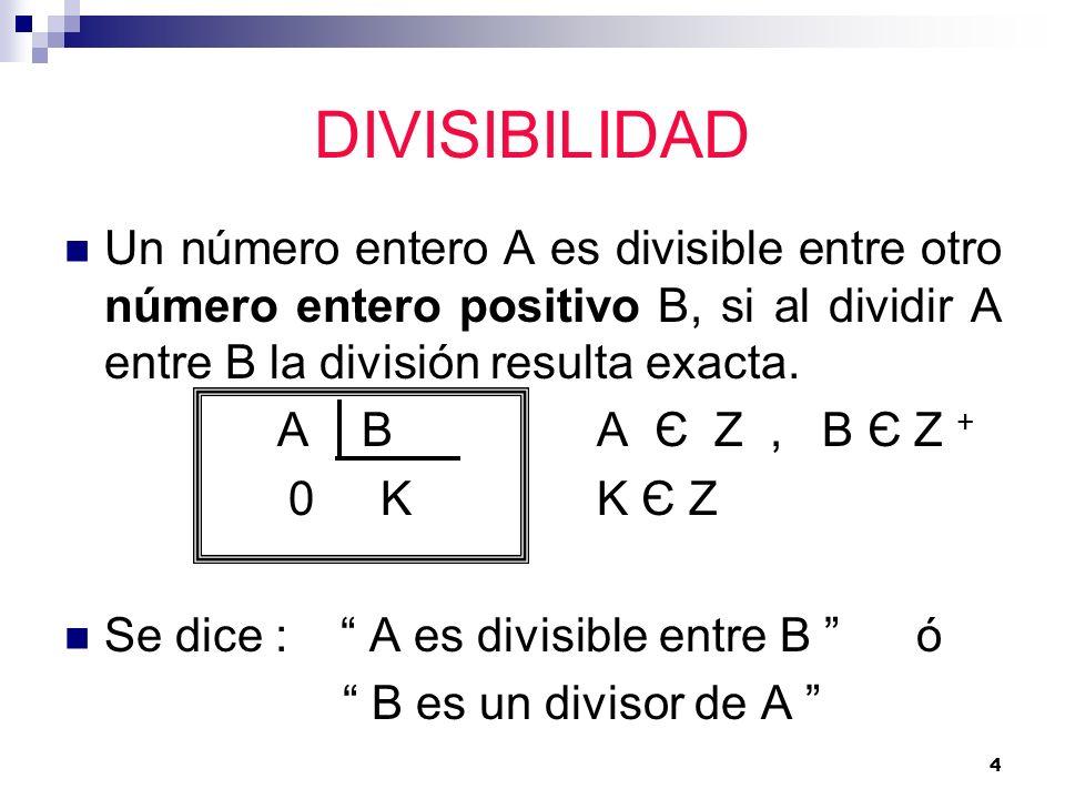 4 DIVISIBILIDAD Un número entero A es divisible entre otro número entero positivo B, si al dividir A entre B la división resulta exacta. A BA Є Ζ, B Є