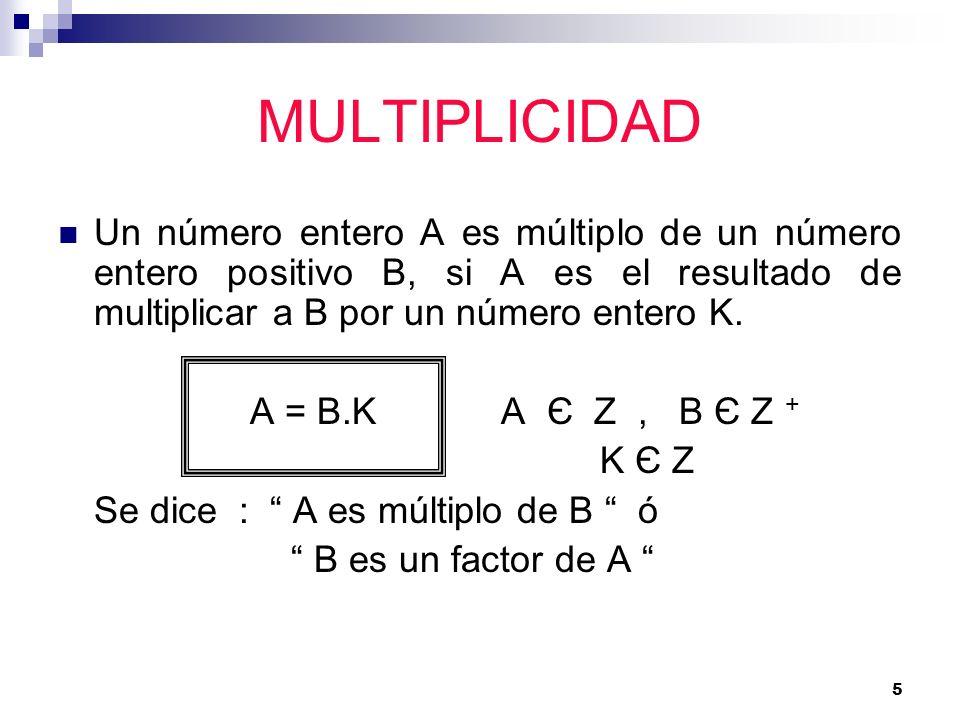 5 MULTIPLICIDAD Un número entero A es múltiplo de un número entero positivo B, si A es el resultado de multiplicar a B por un número entero K. A = B.K