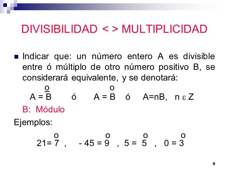 6 DIVISIBILIDAD MULTIPLICIDAD Indicar que: un número entero A es divisible entre ó múltiplo de otro número positivo B, se considerará equivalente, y s