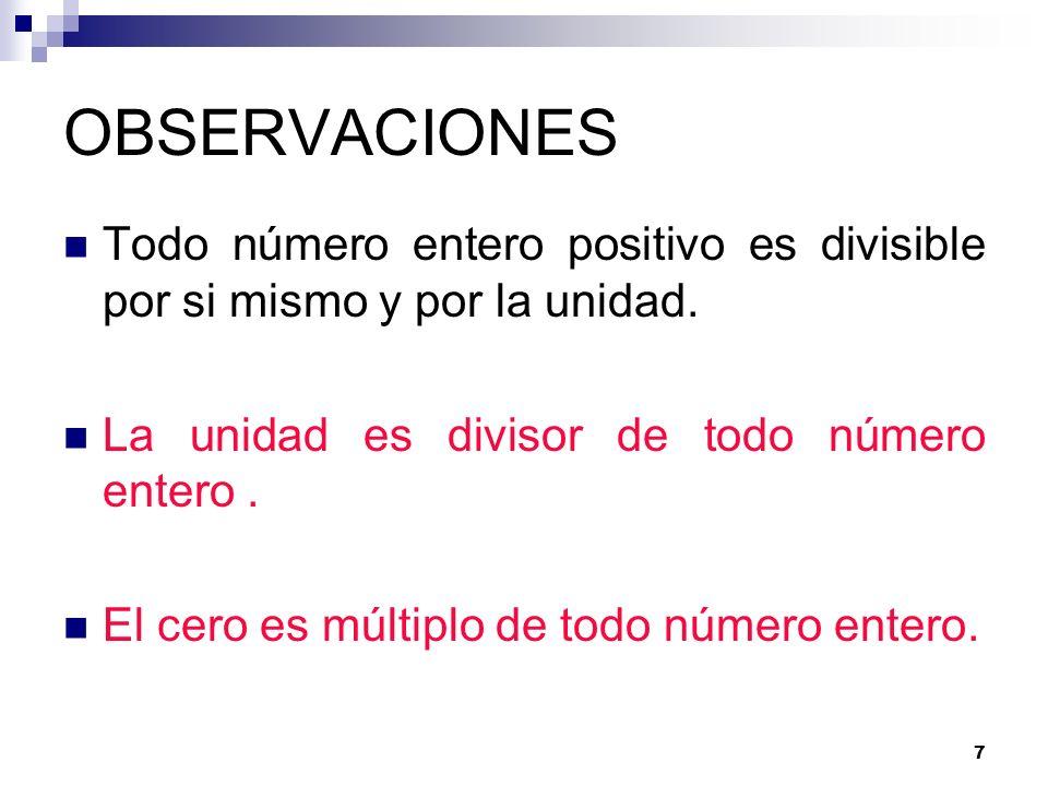 7 OBSERVACIONES Todo número entero positivo es divisible por si mismo y por la unidad. La unidad es divisor de todo número entero. El cero es múltiplo