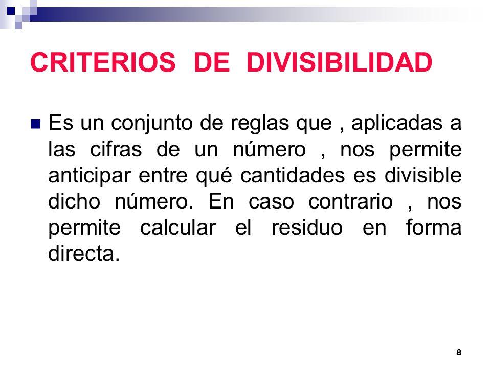 8 CRITERIOS DE DIVISIBILIDAD Es un conjunto de reglas que, aplicadas a las cifras de un número, nos permite anticipar entre qué cantidades es divisibl