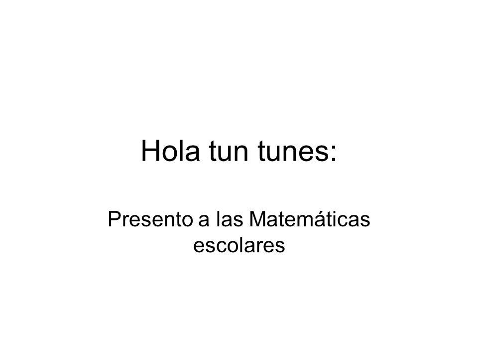Hola tun tunes: Presento a las Matemáticas escolares